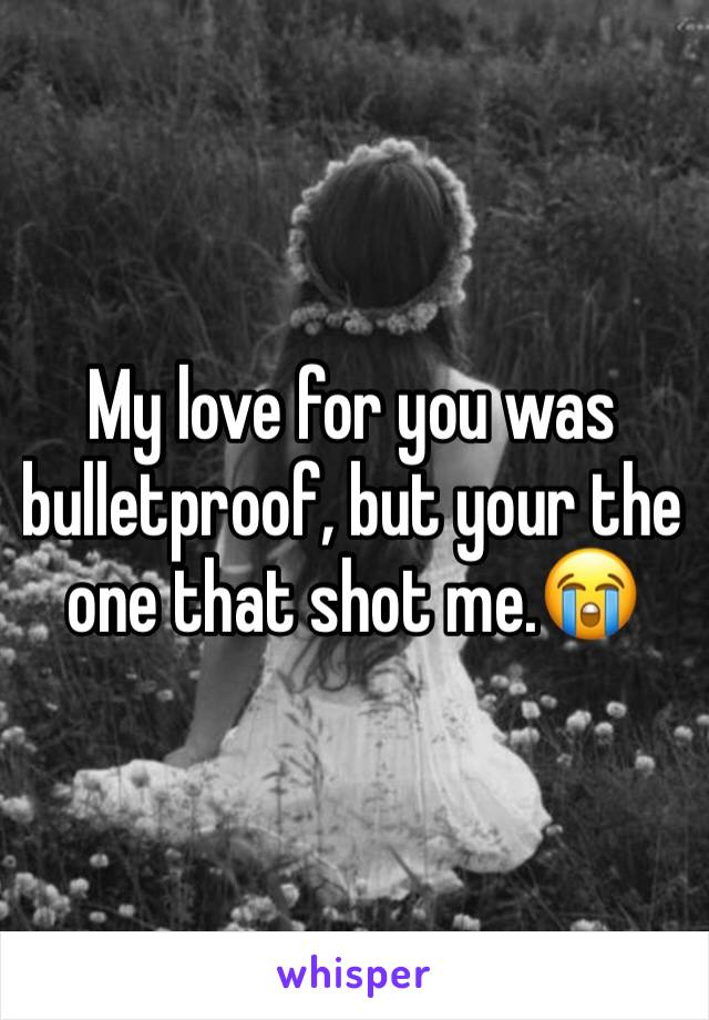 My love for you was bulletproof, but your the one that shot me.😭