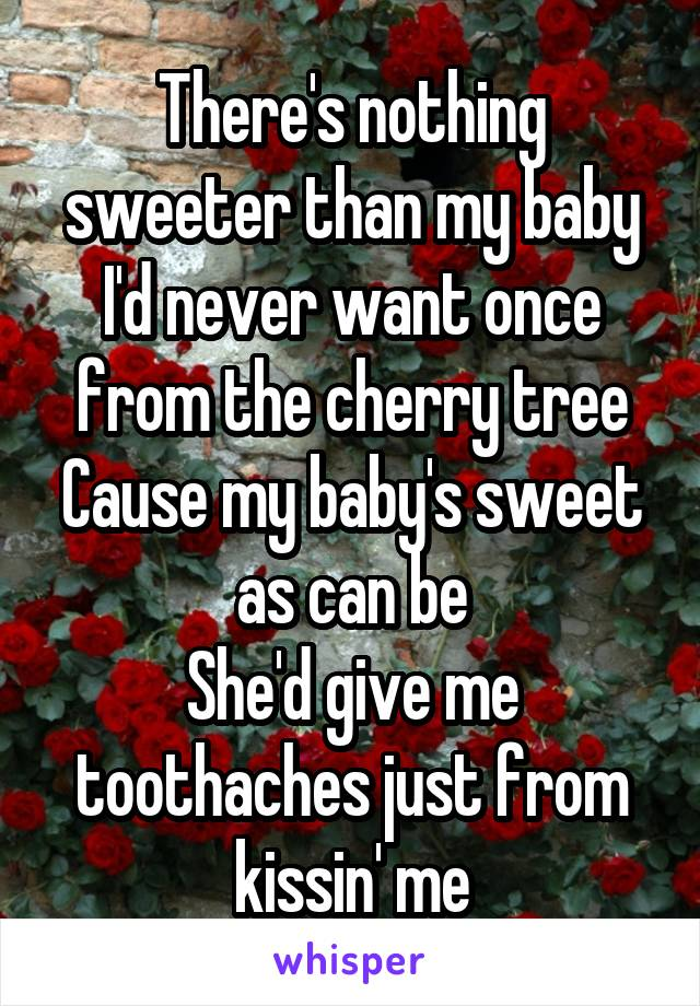 There's nothing sweeter than my baby I'd never want once from the cherry tree Cause my baby's sweet as can be She'd give me toothaches just from kissin' me