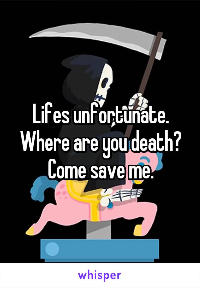 Lifes unfortunate. Where are you death? Come save me.