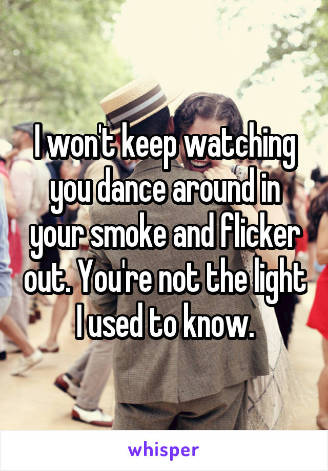 I won't keep watching you dance around in your smoke and flicker out. You're not the light I used to know.