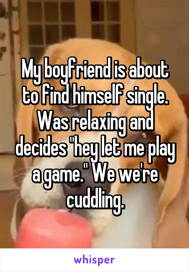 "My boyfriend is about to find himself single. Was relaxing and decides ""hey let me play a game."" We we're cuddling."