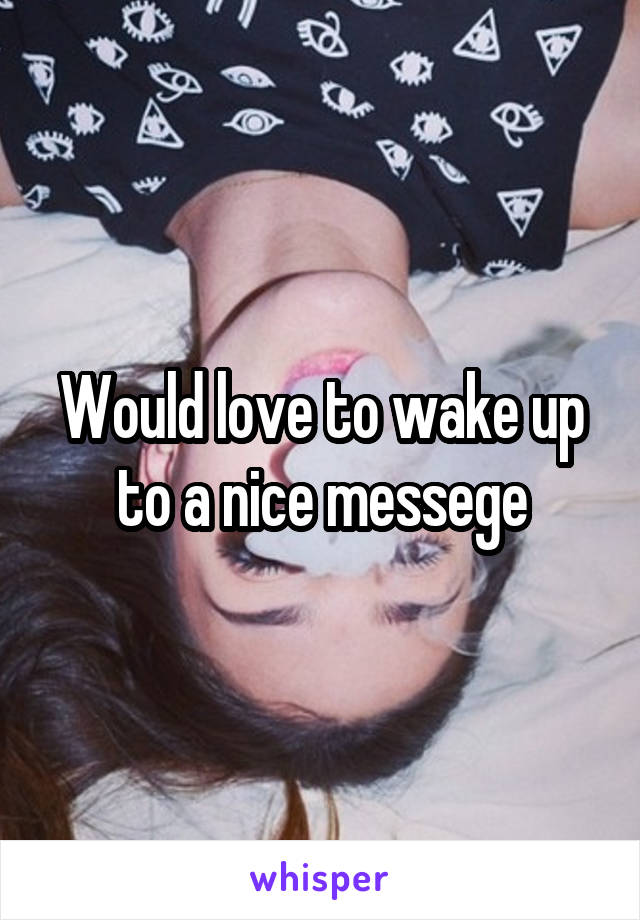 Would love to wake up to a nice messege