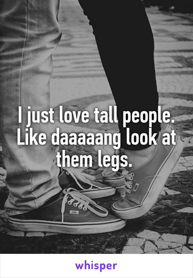 I just love tall people. Like daaaaang look at them legs.