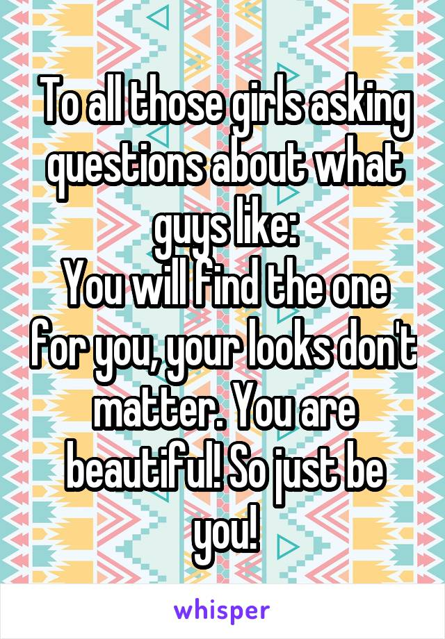 To all those girls asking questions about what guys like: You will find the one for you, your looks don't matter. You are beautiful! So just be you!