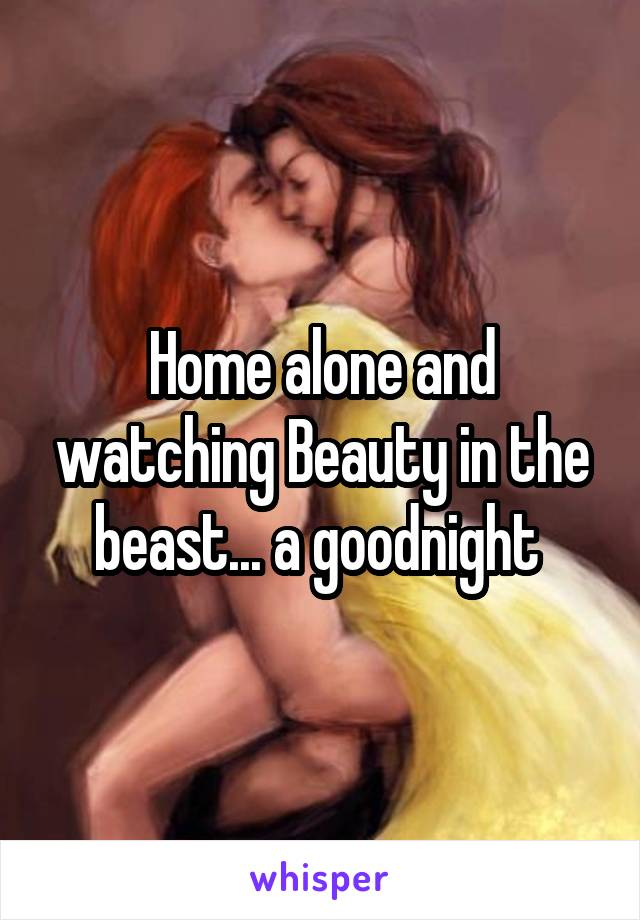 Home alone and watching Beauty in the beast... a goodnight