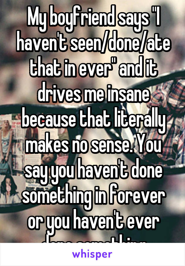 """My boyfriend says """"I haven't seen/done/ate that in ever"""" and it drives me insane because that literally makes no sense. You say you haven't done something in forever or you haven't ever done something"""