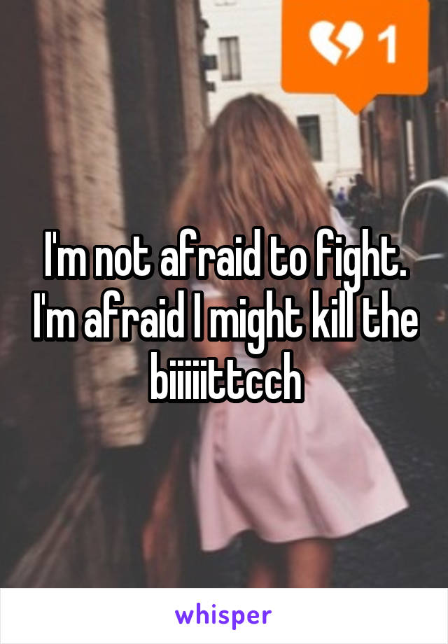 I'm not afraid to fight. I'm afraid I might kill the biiiiittcch
