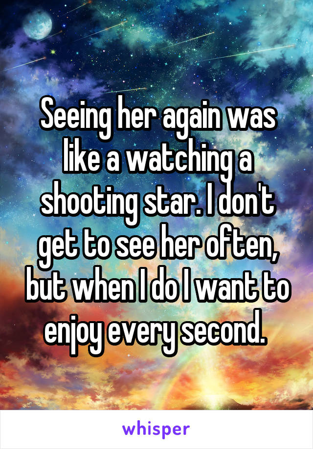 Seeing her again was like a watching a shooting star. I don't get to see her often, but when I do I want to enjoy every second.