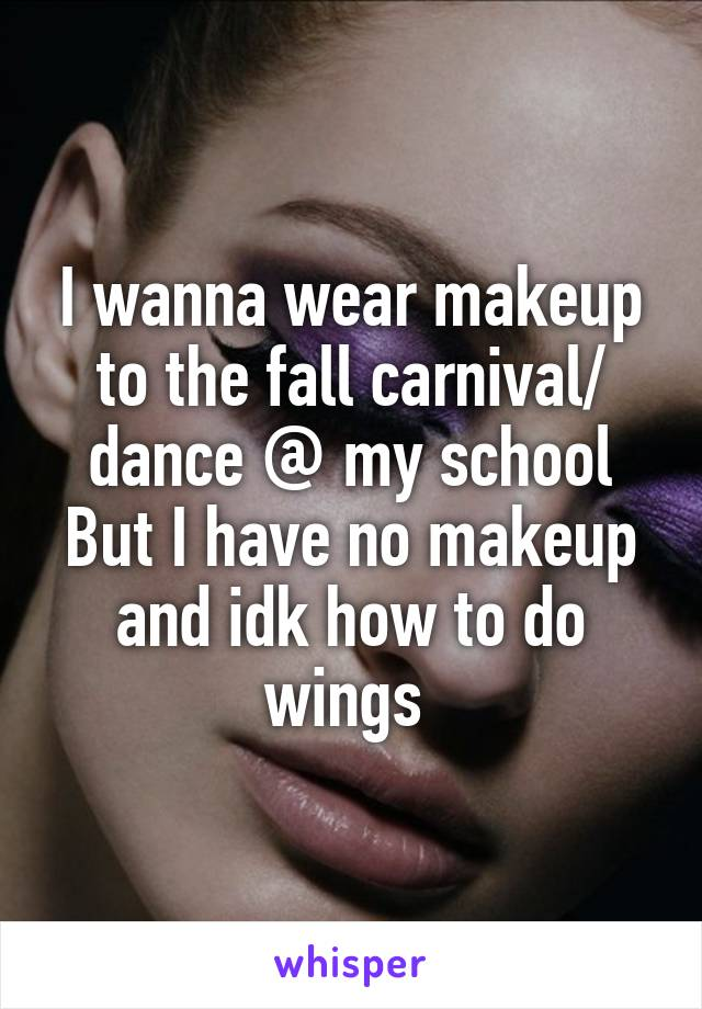 I wanna wear makeup to the fall carnival/ dance @ my school But I have no makeup and idk how to do wings