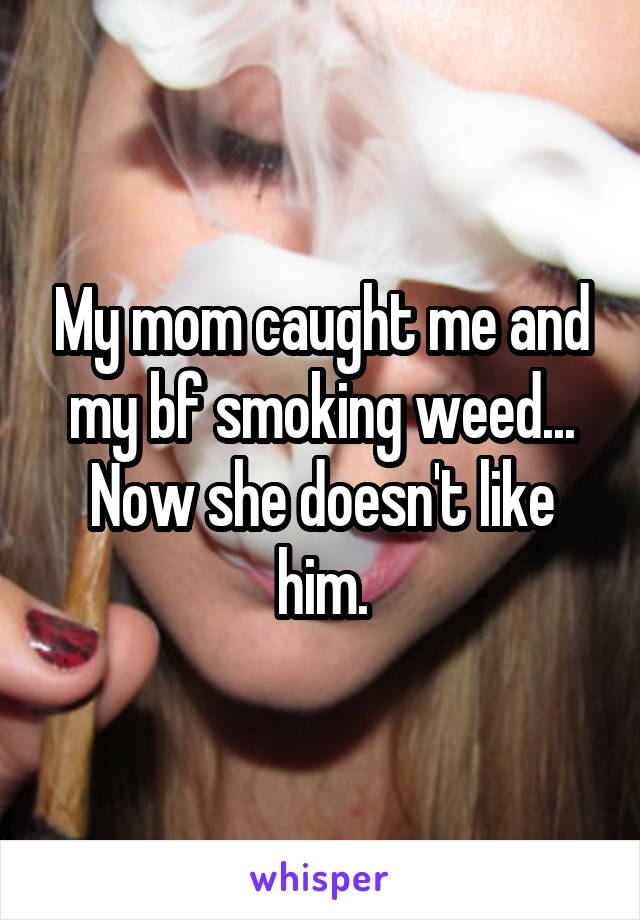 My mom caught me and my bf smoking weed... Now she doesn't like him.