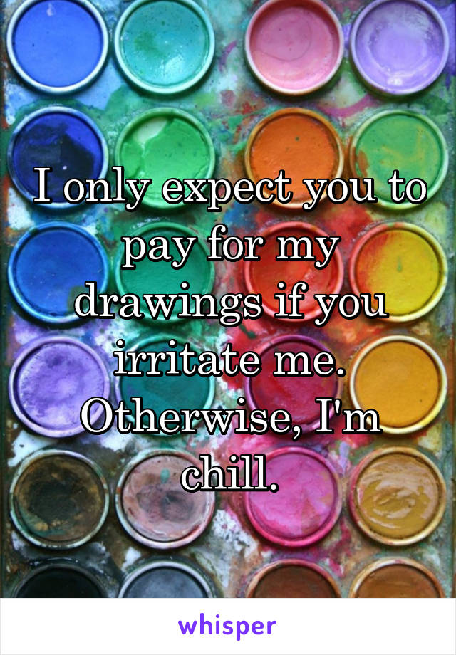 I only expect you to pay for my drawings if you irritate me. Otherwise, I'm chill.