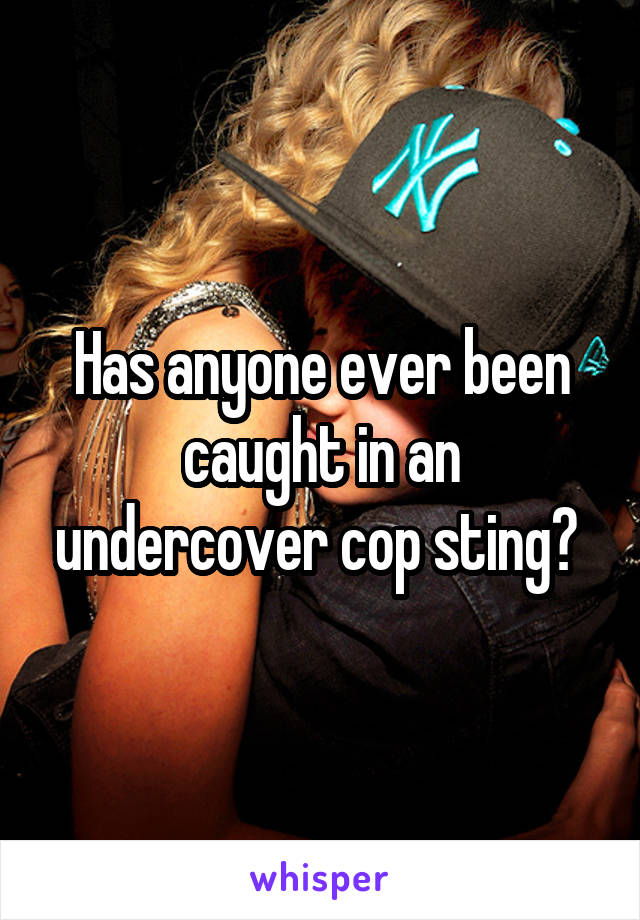 Has anyone ever been caught in an undercover cop sting?