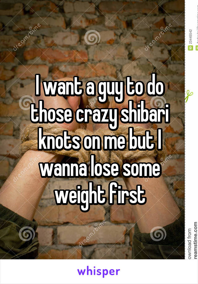 I want a guy to do those crazy shibari knots on me but I wanna lose some weight first