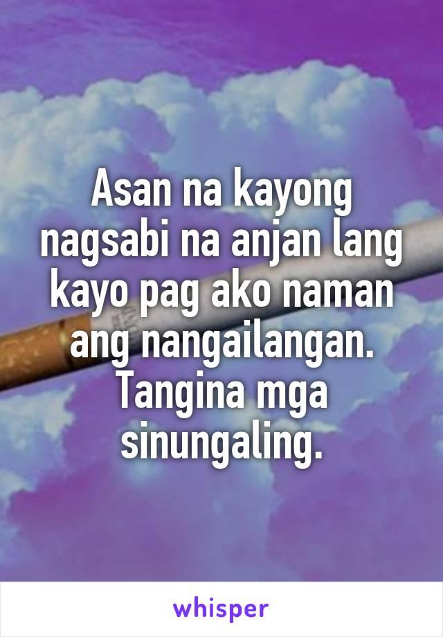 Asan na kayong nagsabi na anjan lang kayo pag ako naman ang nangailangan. Tangina mga sinungaling.