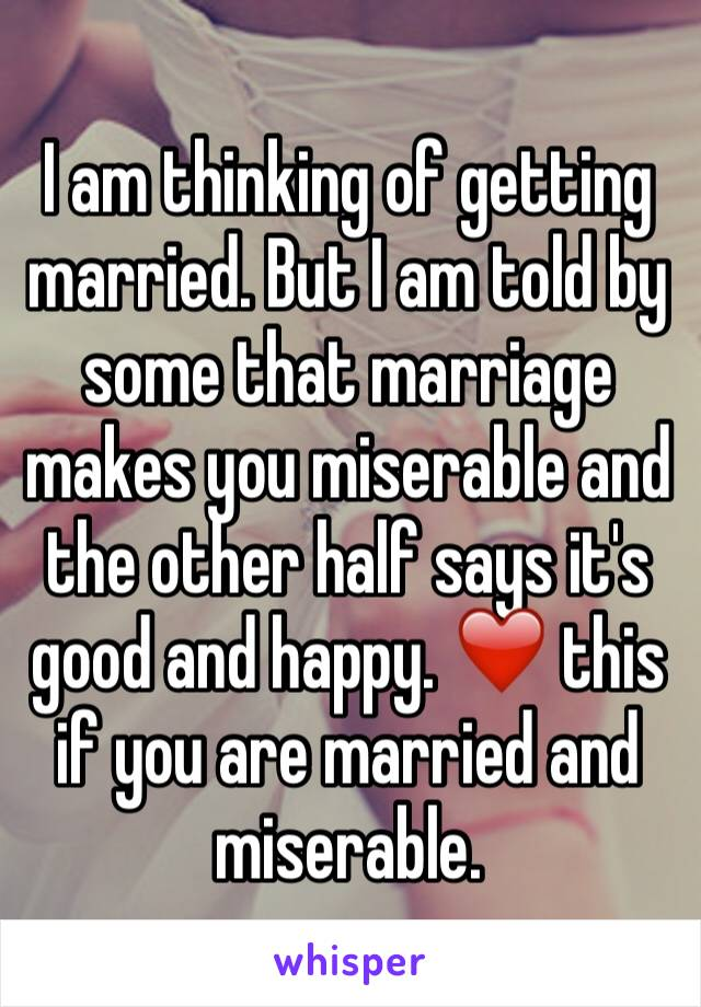 I am thinking of getting married. But I am told by some that marriage makes you miserable and the other half says it's good and happy. ❤️ this if you are married and miserable.