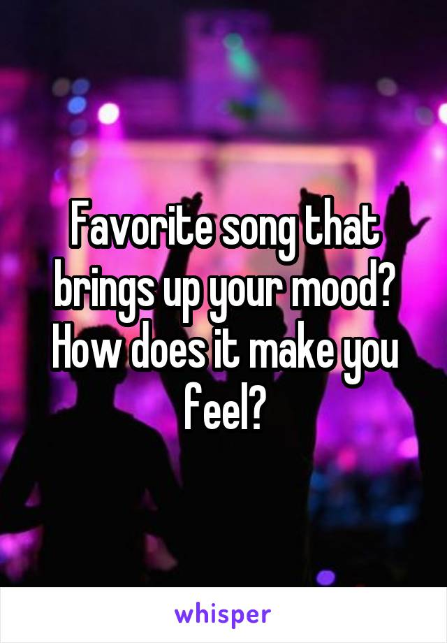 Favorite song that brings up your mood? How does it make you feel?