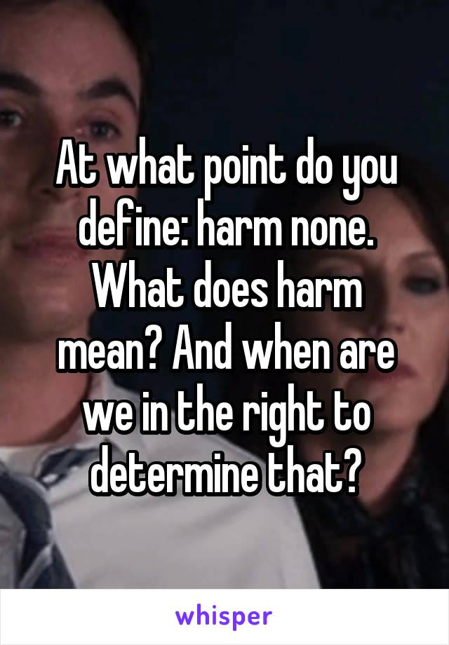 At what point do you define: harm none. What does harm mean? And when are we in the right to determine that?