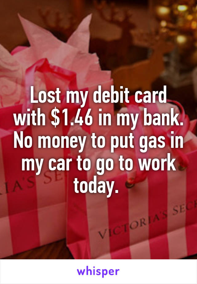 Lost my debit card with $1.46 in my bank. No money to put gas in my car to go to work today.