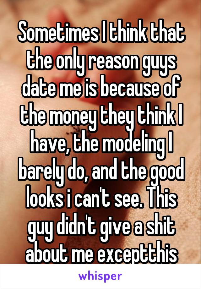 Sometimes I think that the only reason guys date me is because of the money they think I have, the modeling I barely do, and the good looks i can't see. This guy didn't give a shit about me exceptthis