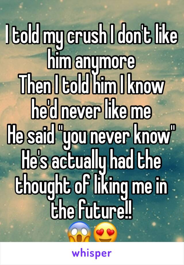 """I told my crush I don't like him anymore  Then I told him I know he'd never like me He said """"you never know"""" He's actually had the thought of liking me in the future!! 😱😍"""