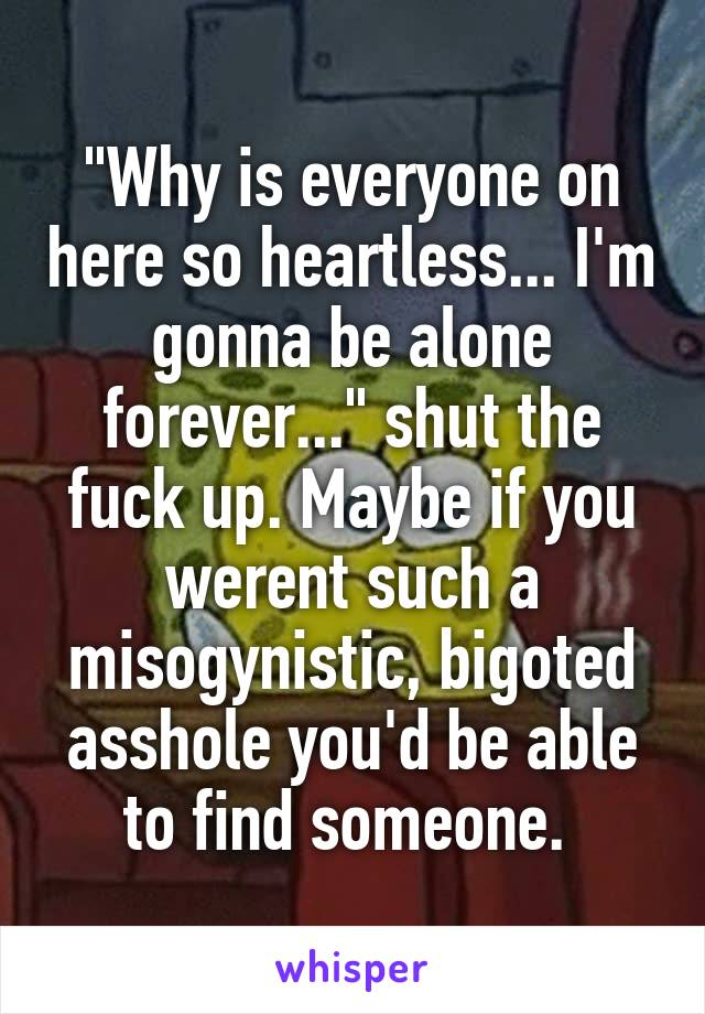 """""""Why is everyone on here so heartless... I'm gonna be alone forever..."""" shut the fuck up. Maybe if you werent such a misogynistic, bigoted asshole you'd be able to find someone."""