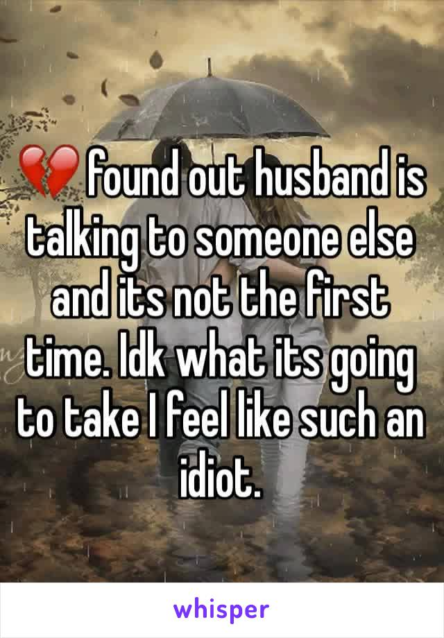 💔 found out husband is talking to someone else and its not the first time. Idk what its going to take I feel like such an idiot.