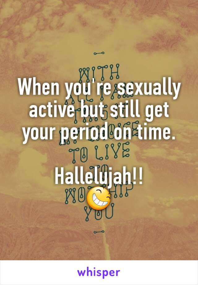 When you're sexually active but still get your period on time.  Hallelujah!! 😆
