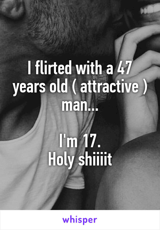 I flirted with a 47 years old ( attractive ) man...   I'm 17.  Holy shiiiit