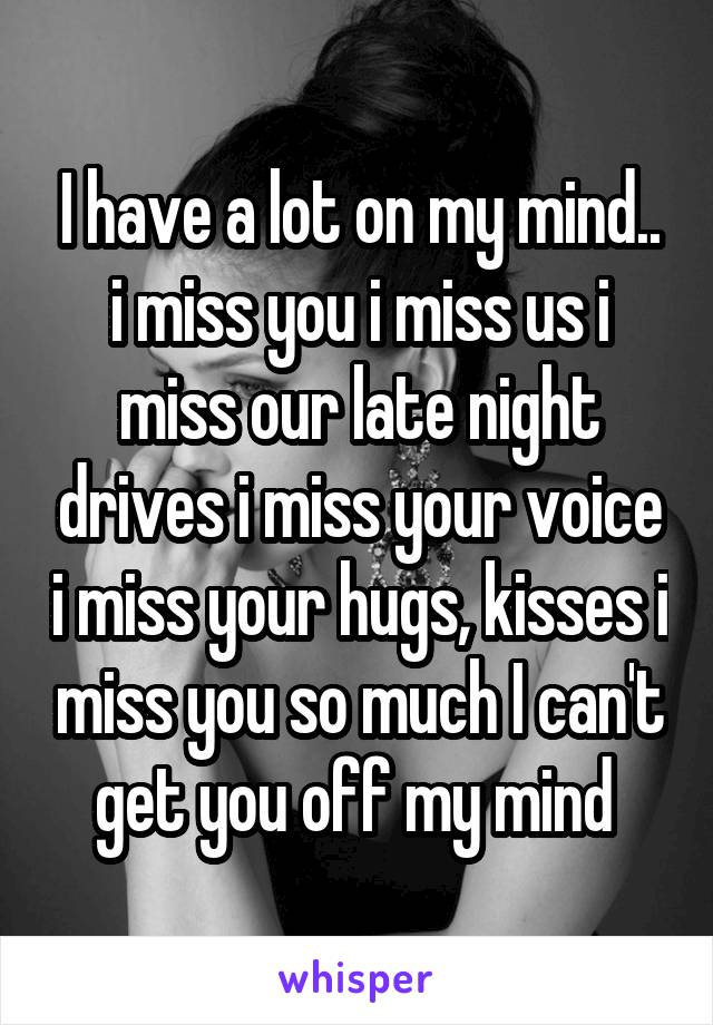 I have a lot on my mind.. i miss you i miss us i miss our late night drives i miss your voice i miss your hugs, kisses i miss you so much I can't get you off my mind