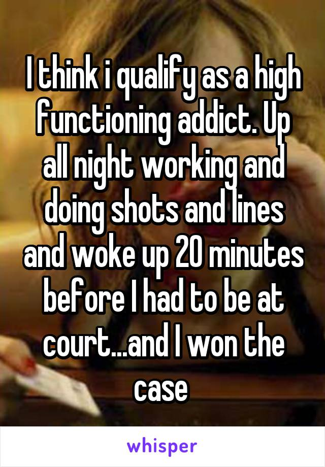 I think i qualify as a high functioning addict. Up all night working and doing shots and lines and woke up 20 minutes before I had to be at court...and I won the case