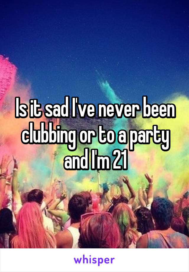 Is it sad I've never been clubbing or to a party and I'm 21