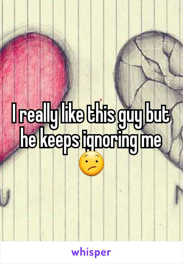 I really like this guy but he keeps ignoring me 😕