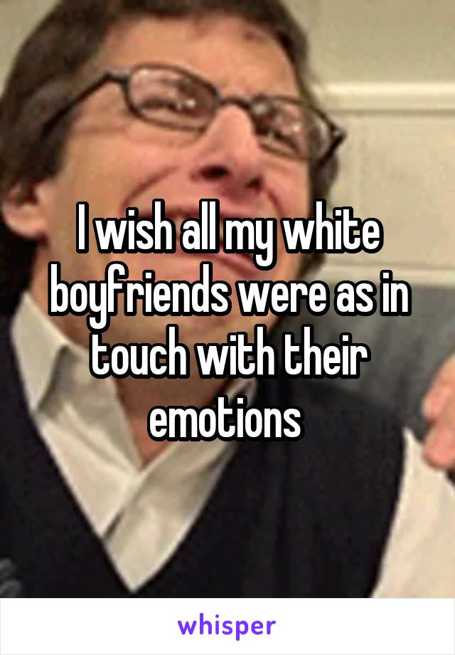 I wish all my white boyfriends were as in touch with their emotions