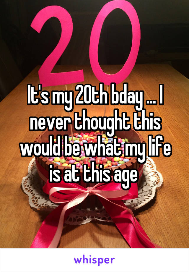 It's my 20th bday ... I never thought this would be what my life is at this age