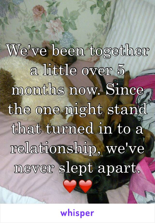We've been together a little over 5 months now. Since the one night stand that turned in to a relationship, we've never slept apart. ❤️❤️