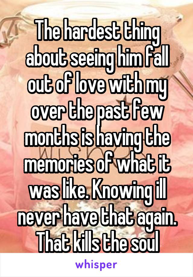 The hardest thing about seeing him fall out of love with my over the past few months is having the memories of what it was like. Knowing ill never have that again. That kills the soul