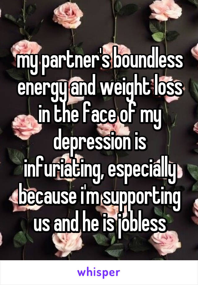 my partner's boundless energy and weight loss in the face of my depression is infuriating, especially because i'm supporting us and he is jobless