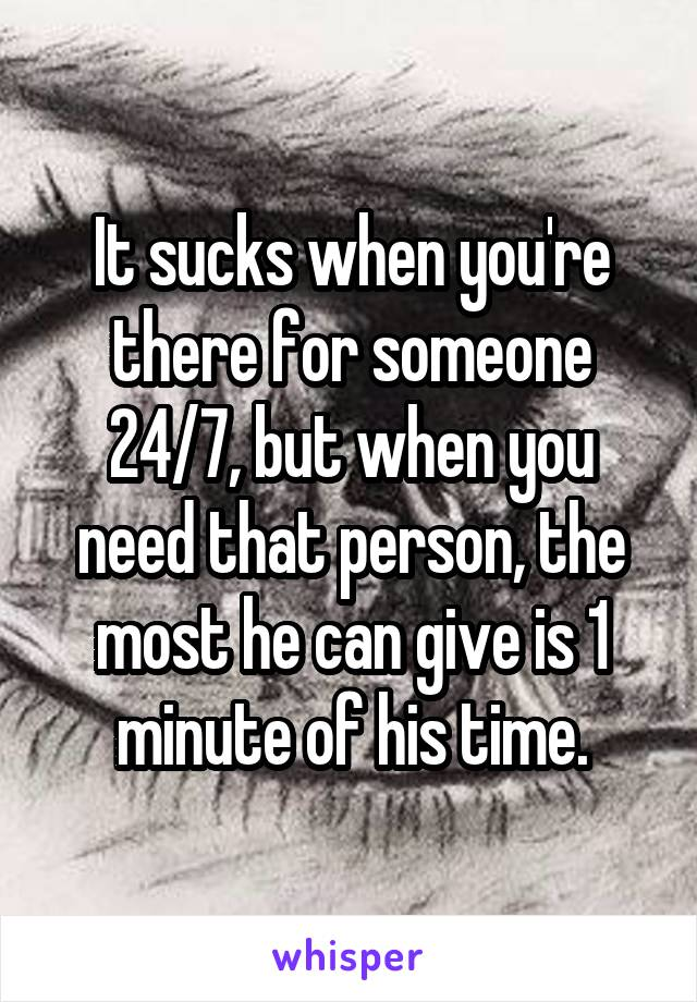 It sucks when you're there for someone 24/7, but when you need that person, the most he can give is 1 minute of his time.