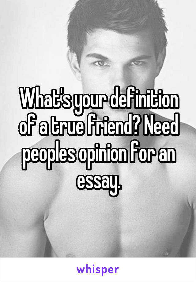 What's your definition of a true friend? Need peoples opinion for an essay.