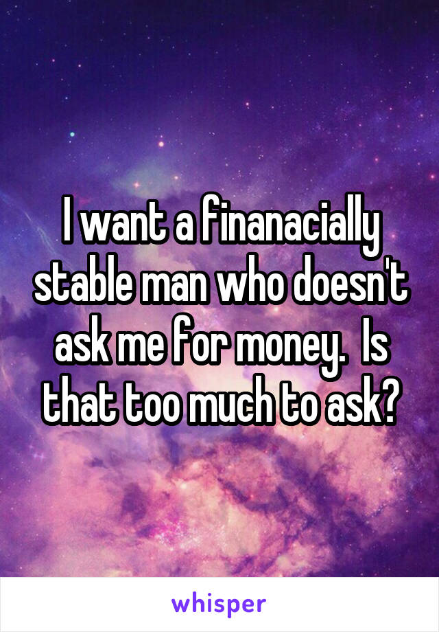 I want a finanacially stable man who doesn't ask me for money.  Is that too much to ask?