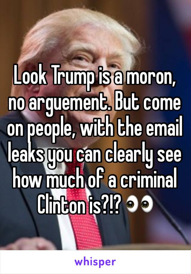 Look Trump is a moron, no arguement. But come on people, with the email leaks you can clearly see how much of a criminal Clinton is?!? 👀