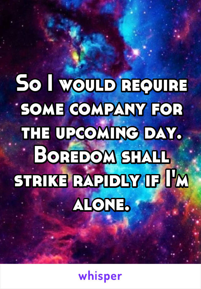 So I would require some company for the upcoming day. Boredom shall strike rapidly if I'm alone.