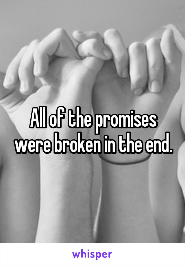 All of the promises were broken in the end.