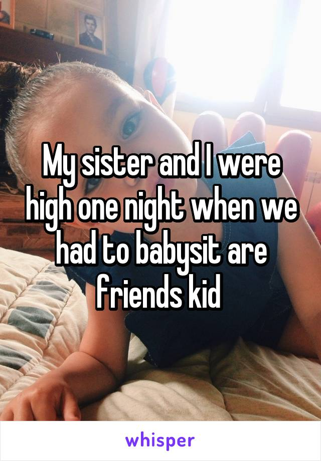 My sister and I were high one night when we had to babysit are friends kid