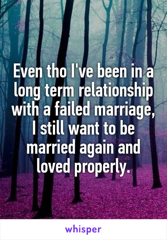 Even tho I've been in a long term relationship with a failed marriage, I still want to be married again and loved properly.