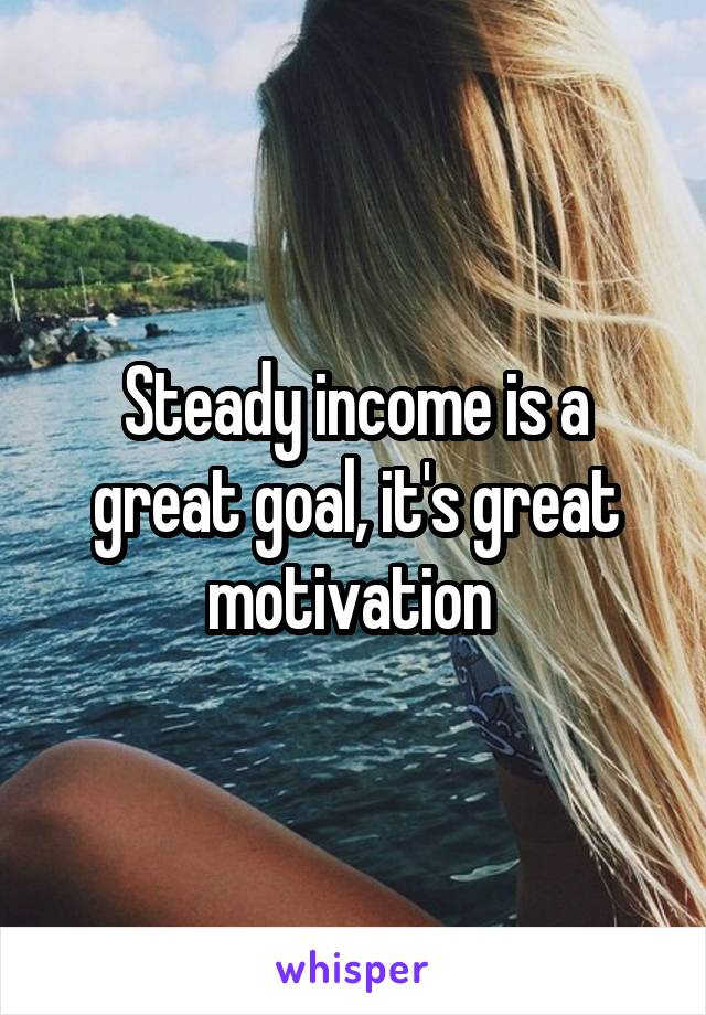 Steady income is a great goal, it's great motivation
