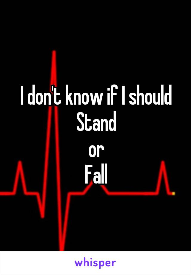 I don't know if I should Stand or Fall
