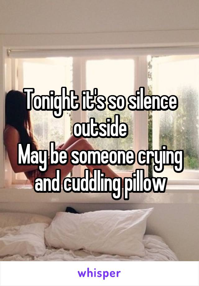 Tonight it's so silence outside May be someone crying and cuddling pillow