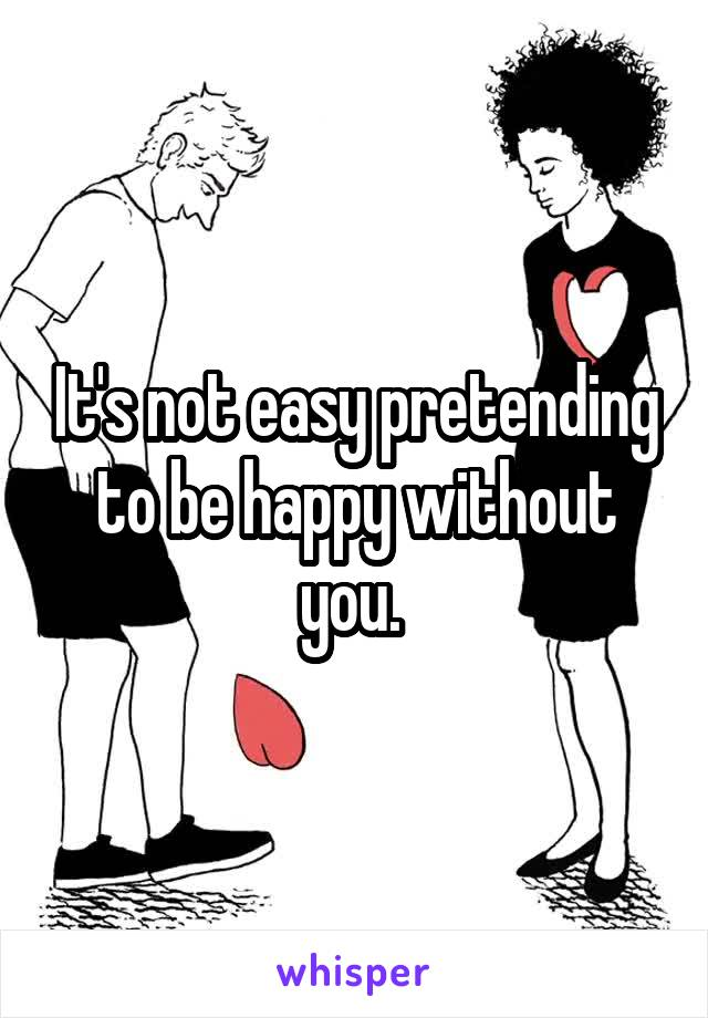 It's not easy pretending to be happy without you.