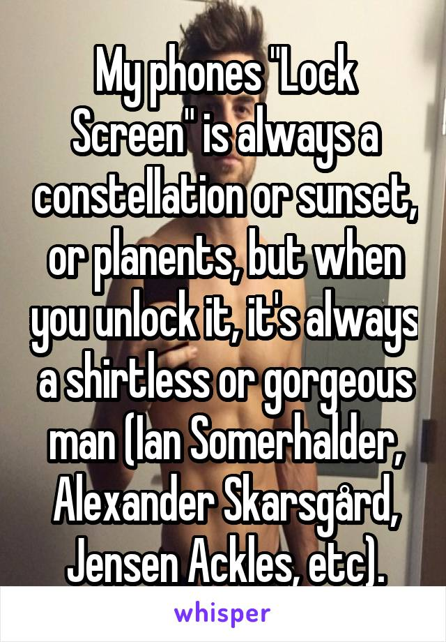 """My phones """"Lock Screen"""" is always a constellation or sunset, or planents, but when you unlock it, it's always a shirtless or gorgeous man (Ian Somerhalder, Alexander Skarsgård, Jensen Ackles, etc)."""